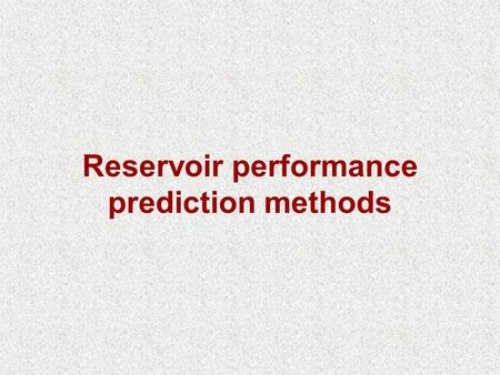 Reservoir performance prediction methods. PREDICTING OIL RESERVOIR PERFORMANCE Most reservoir engineering calculations involve the use of the material.