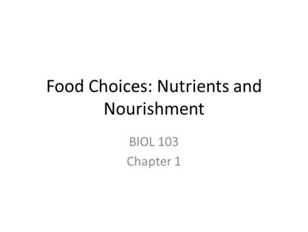Food Choices: Nutrients and Nourishment BIOL 103 Chapter 1.