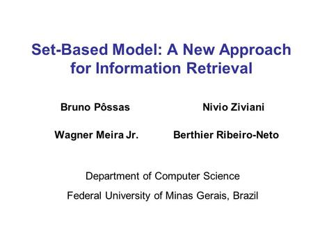 Set-Based Model: A New Approach for Information Retrieval Bruno Pôssas Nivio Ziviani Wagner Meira Jr. Berthier Ribeiro-Neto Department of Computer Science.