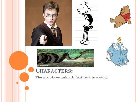 C HARACTERS : The people or animals featured in a story.
