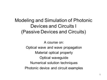 1 Modeling and Simulation of Photonic Devices and Circuits I (Passive Devices and Circuits) A course on: Optical wave and wave propagation Material optical.