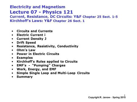 Electricity and Magnetism Lecture 07 - Physics 121 Current, Resistance, DC Circuits: Y&F Chapter 25 Sect. 1-5 Kirchhoff's Laws: Y&F Chapter 26 Sect. 1.