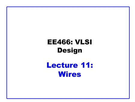 EE466: VLSI Design Lecture 11: Wires
