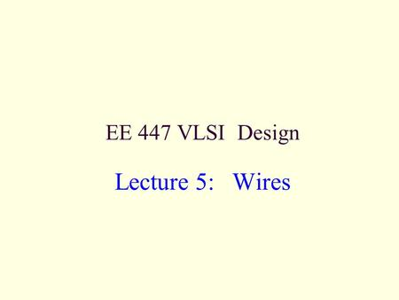 EE 447 VLSI Design Lecture 5: Wires. EE 447VLSI Design 6: Wires2 Outline Introduction Wire Resistance Wire Capacitance Wire RC Delay Crosstalk Wire Engineering.