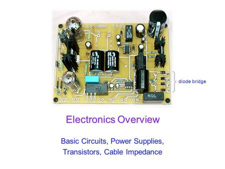 Electronics Overview Basic Circuits, <strong>Power</strong> Supplies, Transistors, Cable Impedance <strong>diode</strong> bridge.