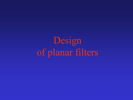 Design of planar filters. Planar Filters design 1.Selection of a proper low-pass prototype (filter order, passband ripple,...) 2.Computing corresponding.