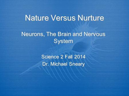 Nature Versus Nurture Neurons, The Brain and Nervous System Science 2 Fall 2014 Dr. Michael Sneary Neurons, The Brain and Nervous System Science 2 Fall.