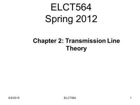 ELCT564 Spring 2012 6/9/20151ELCT564 Chapter 2: Transmission Line Theory.