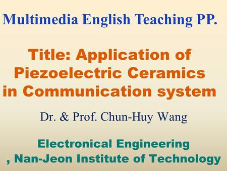Title: Application of Piezoelectric Ceramics in Communication system Dr. & Prof. Chun-Huy Wang Electronical Engineering, Nan-Jeon Institute of Technology.