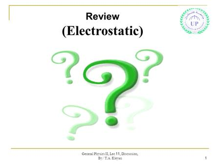 General Physics II, Lec 11, Discussion, By/ T.A. Eleyan 1 Review (Electrostatic)