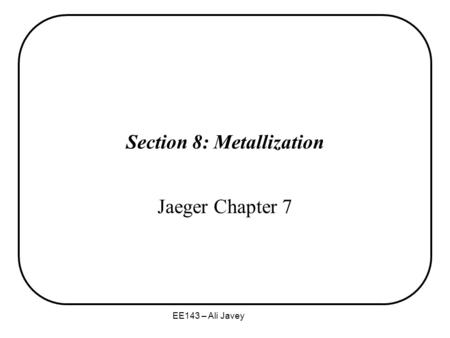 EE143 – Ali Javey Section 8: Metallization Jaeger Chapter 7.