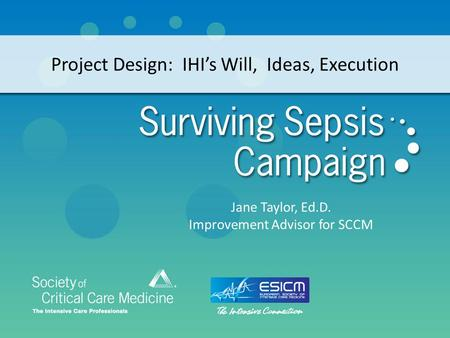 Project Design: IHI's Will, Ideas, Execution Jane Taylor, Ed.D. Improvement Advisor for SCCM.