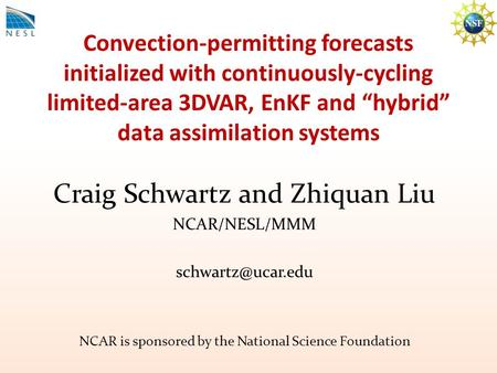 "Convection-permitting forecasts initialized with continuously-cycling limited-area 3DVAR, EnKF and ""hybrid"" data assimilation systems Craig Schwartz and."