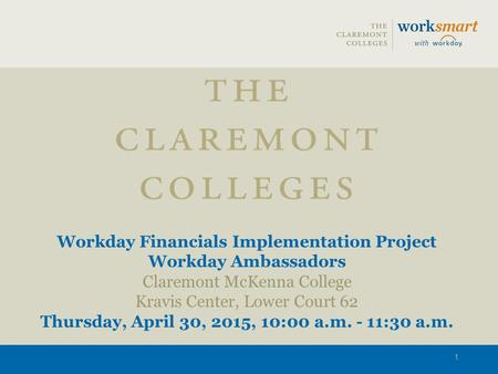 Workday Financials Implementation Project Workday Ambassadors Claremont McKenna College Kravis Center, Lower Court 62 Thursday, April 30, 2015, 10:00 a.m.