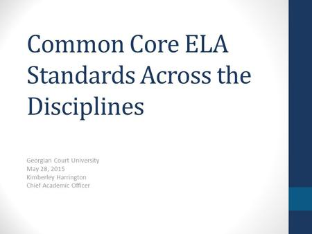 Common Core ELA Standards Across the Disciplines Georgian Court University May 28, 2015 Kimberley Harrington Chief Academic Officer.