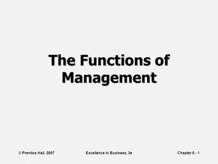 © Prentice Hall, 2007Excellence in Business, 3eChapter 6 - 1 The Functions of Management.