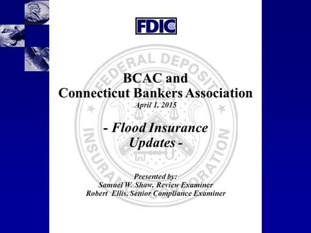 1 BCAC and Connecticut Bankers Association April 1, 2015 - Flood Insurance Updates - Presented by: Samuel W. Shaw, Review Examiner Robert Ellis, Senior.