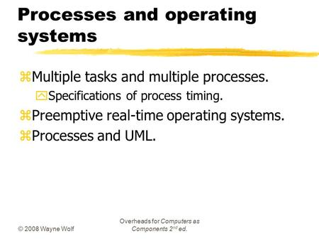 © 2008 Wayne Wolf Overheads for Computers as Components 2 nd ed. Processes and operating systems zMultiple tasks and multiple processes. ySpecifications.
