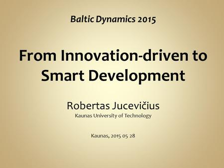 Baltic Dynamics 2015 From Innovation-driven to Smart Development Robertas Jucevičius Kaunas University of Technology Kaunas, 2015 05 28.