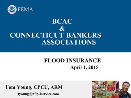 BCAC & CONNECTICUT BANKERS ASSOCIATIONS FLOOD INSURANCE April 1, 2015 T om Young, CPCU, ARM
