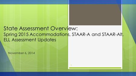State Assessment Overview: Spring 2015 Accommodations, STAAR-A and STAAR-Alt, ELL Assessment Updates November 6, 2014 1.