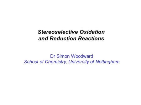 Stereoselective Oxidation and Reduction Reactions Dr Simon Woodward School of Chemistry, University of Nottingham.