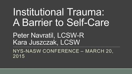 Institutional Trauma: A Barrier to Self-Care Peter Navratil, LCSW-R Kara Juszczak, LCSW NYS-NASW CONFERENCE – MARCH 20, 2015.
