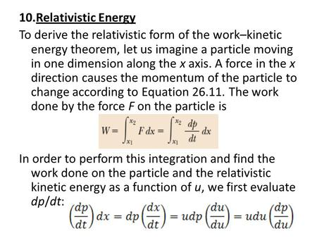 10.Relativistic Energy To derive the relativistic form of the work–kinetic energy theorem, let us imagine a particle moving in one dimension along the.
