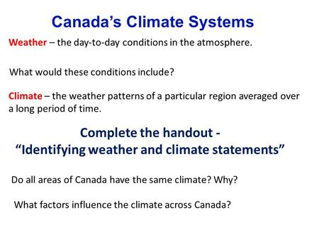 Canada's Climate Systems Weather – the day-to-day conditions in the atmosphere. Climate – the weather patterns of a particular region averaged over a long.