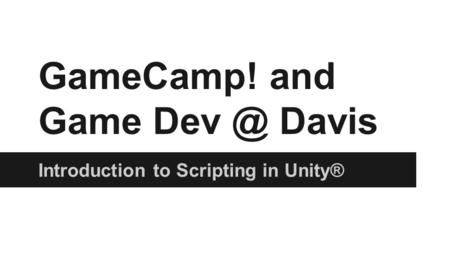 GameCamp! and Game Davis Introduction to Scripting in Unity®