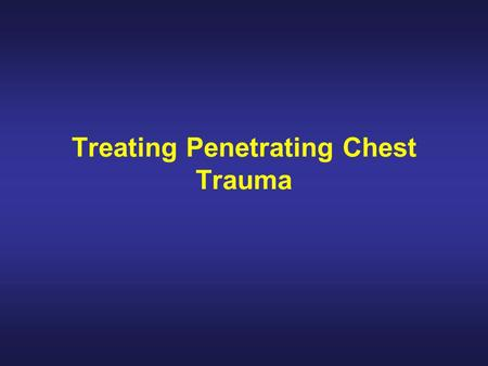Treating Penetrating Chest Trauma. Introduction The body has two lungs, each enclosed in a separate airtight area within the chest. If a object punctures.