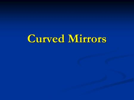 Curved Mirrors. Two types of curved mirrors 1. Concave mirrors – inwardly curved inner surface that converges incoming light rays. 2. Convex Mirrors –