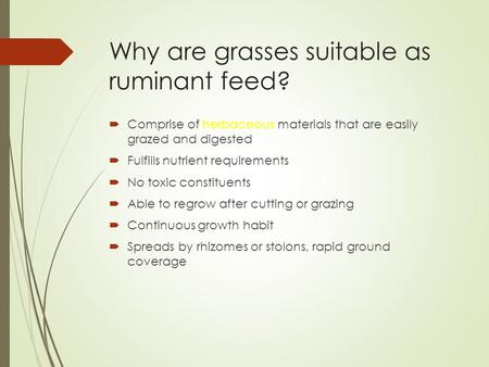 Why are grasses suitable as ruminant feed?  Comprise of herbaceous materials that are easily grazed and digested  Fulfills nutrient requirements  No.
