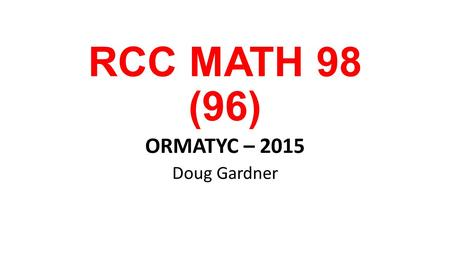 RCC MATH 98 (96) ORMATYC – 2015 Doug Gardner. We need to teach the students that are present … ask them why they are really here! What they know 6 months.