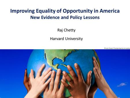 Raj Chetty Harvard University Improving Equality of Opportunity in America New Evidence and Policy Lessons Photo Credit: Florida Atlantic University.