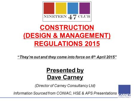 "CONSTRUCTION (DESIGN & MANAGEMENT) REGULATIONS 2015 ""They're out and they come into force on 6 th April 2015"" Presented by Dave Carney (Director of Carney."