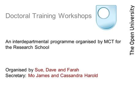 Doctoral Training Workshops An interdepartmental programme organised by MCT for the Research School Organised by Sue, Dave and Farah Secretary: Mo James.