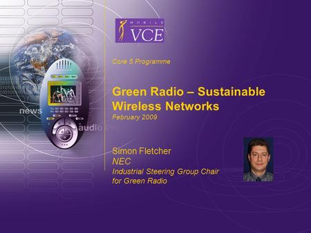 Www.mobilevce.com © 2009 Mobile VCE Core 5 Programme Green Radio – Sustainable Wireless Networks February 2009 Simon Fletcher NEC Industrial Steering Group.