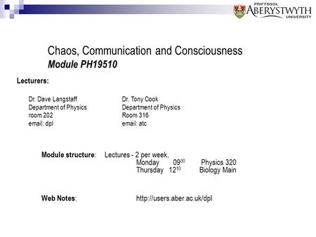 Chaos, Communication and Consciousness Module PH19510 Module structure :Lectures - 2 per week, Monday 09 00 Physics 320 Thursday 12 10 Biology Main Web.