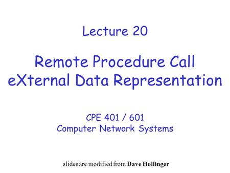 Lecture 20 Remote Procedure Call eXternal Data Representation CPE 401 / 601 Computer Network Systems slides are modified from Dave Hollinger.