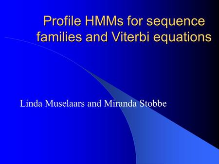 Profile HMMs for sequence families and Viterbi equations Linda Muselaars and Miranda Stobbe.