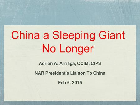China a Sleeping Giant No Longer Adrian A. Arriaga, CCIM, CIPS NAR President's Liaison To China Feb 6, 2015.