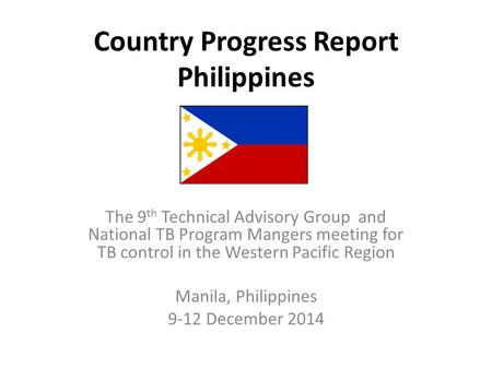 Country Progress Report Philippines The 9 th Technical Advisory Group and National TB Program Mangers meeting for TB control in the Western Pacific Region.