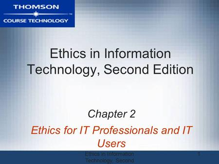 Ethics in Information Technology, Second Edition 1 Chapter 2 Ethics for IT Professionals and IT Users.