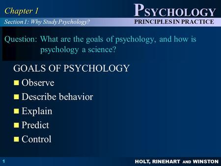 HOLT, RINEHART AND WINSTON P SYCHOLOGY PRINCIPLES IN PRACTICE 1 Chapter 1 Question: What are the goals of psychology, and how is psychology a science?