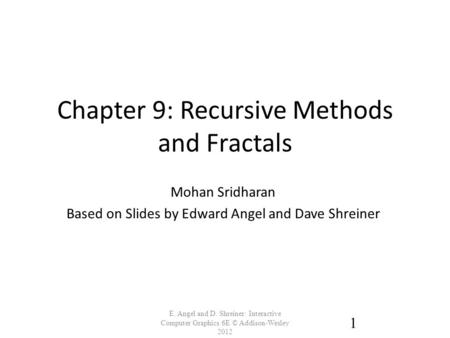 Chapter 9: Recursive Methods and Fractals E. Angel and D. Shreiner: Interactive Computer Graphics 6E © Addison-Wesley 2012 1 Mohan Sridharan Based on Slides.