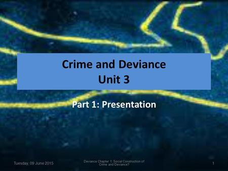 Crime and Deviance Unit 3 Part 1: Presentation Tuesday, 09 June 2015 Deviance Chapter 1: Social Construction of Crime and Deviance? 1.