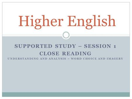 SUPPORTED STUDY – SESSION 1 CLOSE READING UNDERSTANDING AND ANALYSIS – WORD CHOICE AND IMAGERY Higher English.