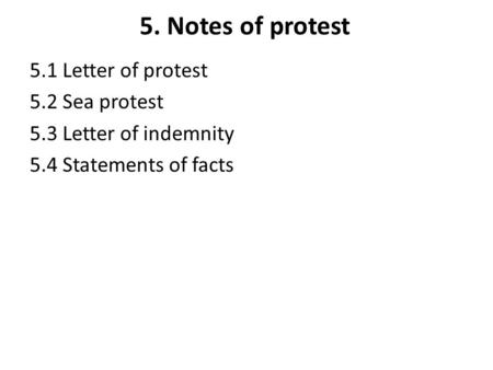 5. Notes of protest 5.1 Letter of protest 5.2 Sea protest 5.3 Letter of indemnity 5.4 Statements of facts.