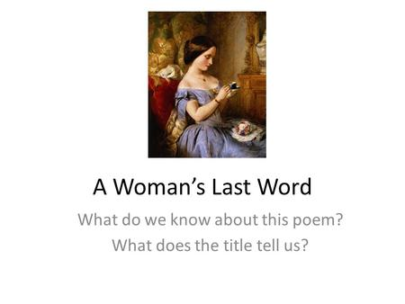A Woman's Last Word What do we know about this poem? What does the title tell us?